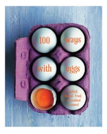 100 Ways with Eggs : Boiled, Baked, Fried, Scrambled and More!, Hardback Book