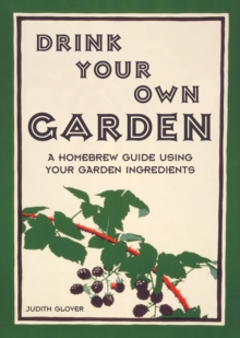 Drink Your Own Garden : A Homebrew Guide Using Your Garden Ingredients, Hardback Book