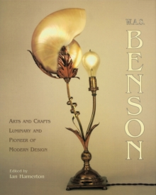 W.A.S. Benson : Arts and Crafts Luminary and Pioneer of Modern Design, Hardback Book
