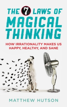 The 7 Laws of Magical Thinking : How Irrationality Makes Us Happy, Healthy, and Sane, Paperback Book