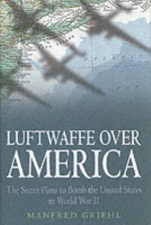 Luftwaffe Over America : The Secret Plans to Bomb the United States in World War II, Hardback Book