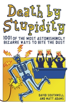 Death by Stupidity : 1001 of the Most Astonishingly Bizarre Ways to Bite the Dust, Paperback Book
