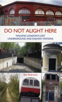 Do Not Alight Here : Walking London's Lost Underground and Railway Stations, Paperback Book