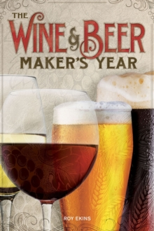 The Wine & Beer Maker's Year : 75 Recipes For Homemade Beer and Wine Using Seasonal Ingredients, Paperback Book