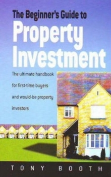 The Beginner's Guide to Property Investment : The Ultimate Handbook for First-time Buyers and Would-be Property Investors, Paperback Book