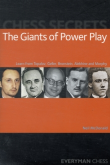 Chess Secrets: The Giants of Power Play : Learn from Topalov, Geller, Bronstein, Alekhine and Morphy, Paperback Book
