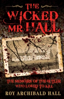The Wicked Mr Hall : The Memoirs of the Butler Who Loved to Kill, Paperback Book