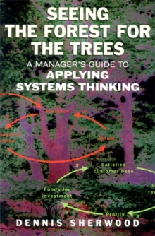 Seeing the Forest for the Trees : A Manager's Guide to Applying Systems Thinking, Paperback Book