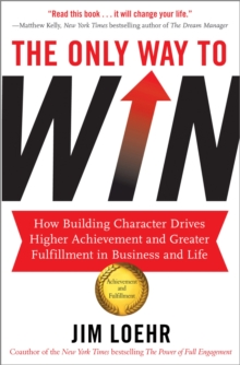 The Only Way to Win : How Building Character Drives Higher Achievement, Paperback Book