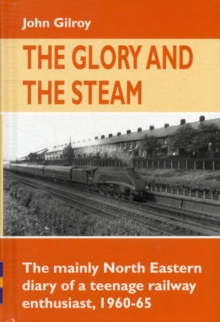 The Glory and the Steam : The Mainly North-Eastern Diary of a Teenage Rail Enthusiast 1960 - 1965, Hardback Book