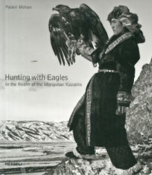 Hunting with Eagles: The Kazakh Eagle-Hunters of Mongolia, Hardback Book