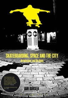 Skateboarding, Space and the City : Architecture and the Body, Paperback Book