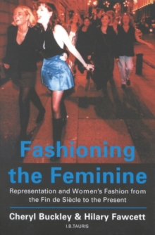 Fashioning the Feminine : Representation and Women's Fashion from the Fin de Siecle to the Present, Paperback Book