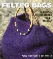 Felted Bags : 30 Original Bag Design to Knit and Felt, Paperback Book