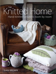 The Knitted Home : Hand-knitted Projects, Room by Room, Paperback Book