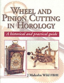 Wheel and Pinion Cutting in Horology : A Historical and Practical Guide, Hardback Book