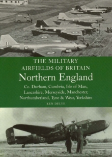The Military Airfields of Britain Northern England : Co Durham, Cumbria, Isle of Man, Lancashire, Merseyside, Manchester, Northumberland, Tyne and Wear, Yorkshire, Paperback Book