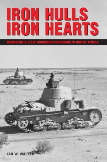 Iron Hulls, Iron Hearts : Mussolini's Elite Armoured Divisions in North Africa, Paperback Book