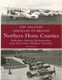 The Military Airfields of Britain : Northern Home Counties (Bedfordshire, Berkshire, Buckinghamshire, Essex, Hertfordshire, Middlesex, Oxfordshire), Paperback Book