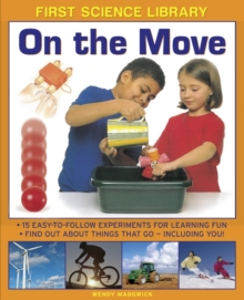 First Science Library: On the Move : 15 Easy-to-follow Experiments for Learning Fun. Find out About Things That Go - Including You!, Hardback Book