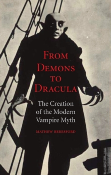 From Demons to Dracula : The Creation of the Modern Vampire Myth, Paperback Book