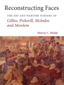 Reconstructing Faces : The Art and Wartime Surgery of Gillies, Pickerill, McIndoe and Mowlem, Hardback Book