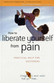 How to Liberate Yourself from Pain : Practical Help for Sufferers, Paperback Book