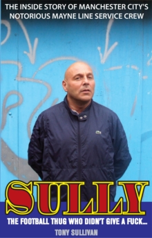 Sully - the Football Thug Who Didn't Give a Fuck... : The Inside Story of Manchester City's Notorious Mayne Line Service Crew, Paperback Book