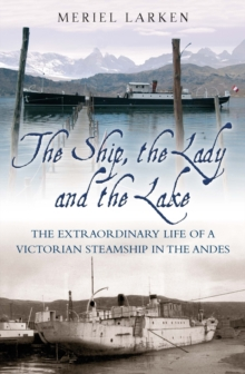 The Ship, The Lady and the Lake : The Extraordinary Life of a Victorian Steamship in the Andes, Hardback Book