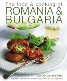 The Food and Cooking of Romania & Bulgaria : Ingredients and Traditions in Over 65 Recipes, Hardback Book