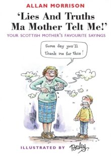 Lies and Truths Ma Mother Telt Me! : Your Scottish Mother's Favourite Sayings, Paperback Book