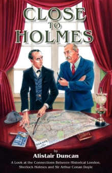 Close to Holmes : A Look at the Connections Between Historical London, Sherlock Holmes and Sir Arthur Conan Doyle, Paperback Book