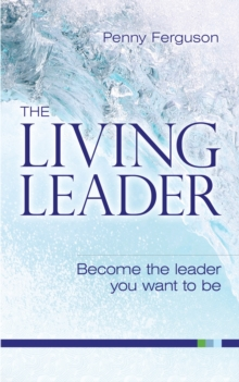 The Living Leader : Become the Leader You Want to be, Paperback Book