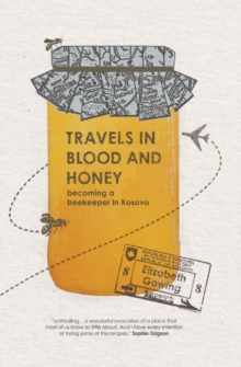 Travels in Blood and Honey : Becoming a Beekeeper in Kosovo, Paperback Book