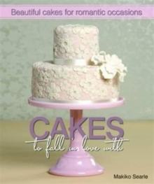 Cakes to Fall in Love With : Beautiful Cakes for Romantic Occasions, Hardback Book