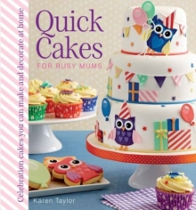 Quick Cakes for Busy Mums : Celebration Cakes You Can Make and Decorate at Home, Hardback Book