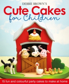 Debbie Brown's Cute Cakes for Children : 15 Fun and Colourful Party Cakes to Make at Home, Hardback Book
