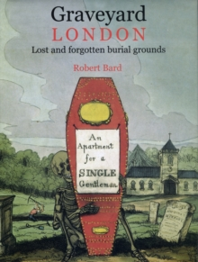 Graveyard London : Lost and Forgotten Burial Grounds, Hardback Book