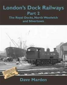 London's Dock Railways : Royal Docks, North Woolwich and Silvertown Pt. 2, Paperback Book