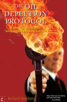 The Oil Depletion Protocol : A Plan to Avert Oil Wars, Terrorism and Economic Collapse, Paperback Book