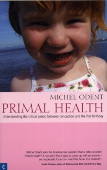 Primal Health : Understanding the Critical Period Between Conception and the First Birthday, Paperback Book