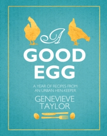 A Good Egg : A Year of Recipes from an Urban Hen-Keeper, Hardback Book