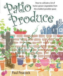 Patio Produce : How to Cultivate a Lot of Home-grown Vegetables from the Smallest Possible Space, Paperback Book