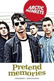 Arctic Monkeys: Pretend Memories : A Biography, Paperback Book