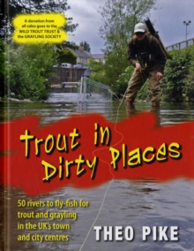 Trout in Dirty Places : 50 Rivers to Flyfish for Trout and Grayling in the UK's Towns and City Centres, Hardback Book