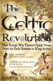The Celtic Revolution : How Europe Was Turned Upside Down from the Early Romans to King Arthur, Paperback Book