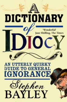 Dictionary of Idiocy : An Utterly Quirky Guide to General Ignorance, Paperback Book