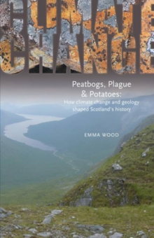 Peatbogs, Plague and Potatoes : How Climate Change and Geology Shaped Scotland's History, Paperback Book