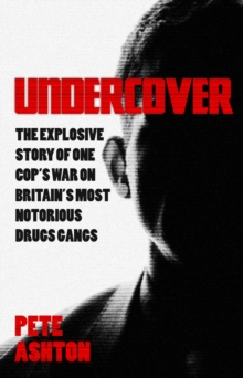 Undercover : The Explosive Story of One Cop's War on Britain's Most Notorious Drugs Gangs, Paperback Book
