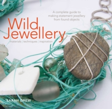 Wild Jewellery : A Complete Guide to Making Statement Jewellery from Found Objects, Hardback Book